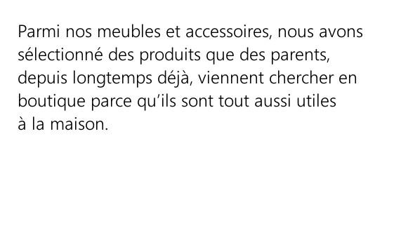 Aménagement - Parmi nos meubles et accessoires, nous avons sélectionné des produits que des parents, depuis longtemps déjà, viennent chercher en boutique parce qu'ils sont tout aussi utiles à la maison.